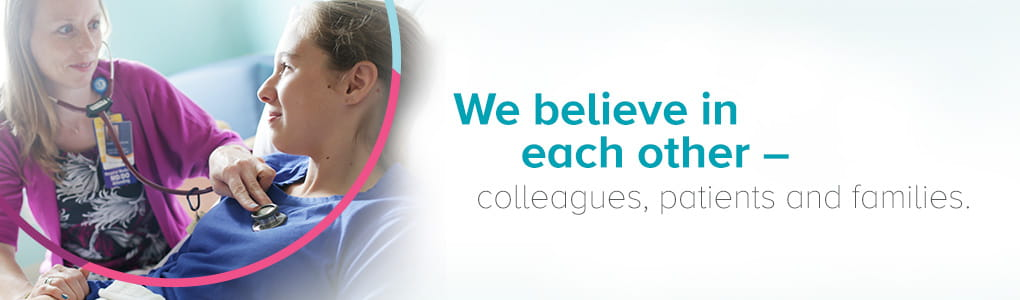 We believe in each other – colleagues, patients and families.