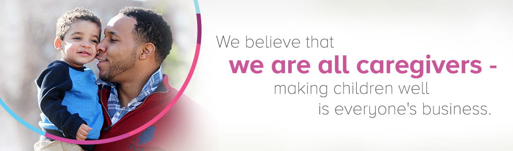 We believe that we are all caregivers - making children well is everyone's business.