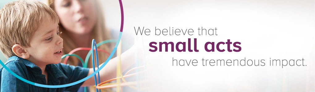 We believe that small acts have tremendous impact.